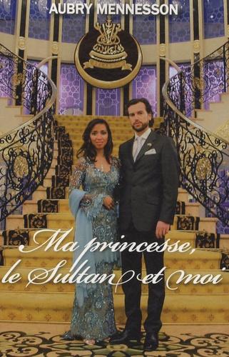 Aubry Mennesson - Ma princesse, le Sultan et moi.