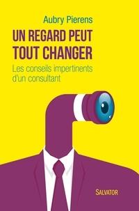Un regard peut tout changer- Les conseils impertinents d'un consultant - Aubry Pierens |