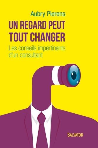 Aubry Pierens - Un regard peut tout changer - Les conseils impertinents d'un consultant.