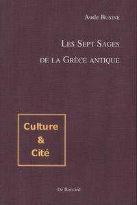 Aude Busine - Les sept sages de la Grèce antique - Transmission et utilisation d'un patrimoine légendaire d'Hérodote à Plutarque.