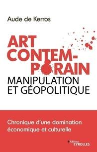 Aude de Kerros - Art Contemporain, manipulation et géopolitique - Chronique d'une domination économique et culturelle.