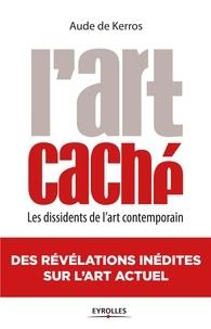 Aude de Kerros - L'art caché - Les dissidents de l'art contemporain.