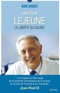 Aude Dugast - Jérôme Lejeune - La liberté du savant.
