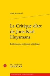 Aude Jeannerod - La critique d'art de Joris-Karl Huysmans - Esthétique, poétique, idéologie.