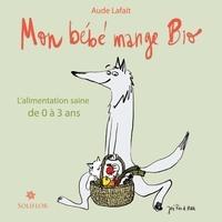 Aude Lafait - Mon bébé mange bio - L'alimentation saine de 0 à 3 ans.