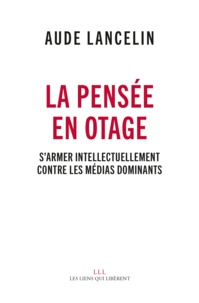 Aude Lancelin - La pensée en otage - S'armer intellectuellement contre les médias dominants.