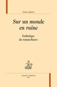 Aude Leblond - Sur un monde en ruine - Esthétique du roman-fleuve.