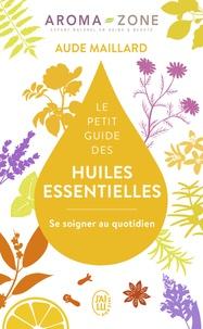 Aude Maillard et  Aroma-Zone - Le petit guide des huiles essentielles - Se soigner au quotidien.
