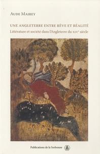 Aude Mairey - Une Angleterre entre rêve et réalité - Littérature et société dans l'Angleterre du XIVe siècle.