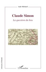 Aude Michard - Claude Simon - La question du lieu.