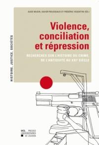 Aude Musin et Xavier Rousseaux - Violence, conciliation et répression - Recherches sur l'histoire du crime, de l'Antiquité au XXIe siècle.