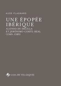 Aude Plagnard - Une épopée ibérique - Alonso de Ercilla et Jerónimo Corte-Real (1569-1589).