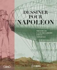 Aude Roelly et Thierry Lentz - Dessiner pour Napoléon - Trésors de la secrétairerie d'Etat impériale.