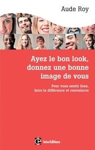 Aude Roy - Ayez le bon look, donnez une bonne image de vous - Pour vous sentir bien, faire la différence et convaincre.