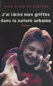Aude Rubin de Cervens - J'ai lâché mes griffes dans la nature urbaine.
