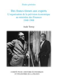 Aude Terray - Des francs-tireurs aux experts - L'organisation de la prévision économique au ministère des Finances 1948-1968.