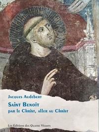 Audebert Jacques - Saint Benoît - Par le Christ, aller au Christ.
