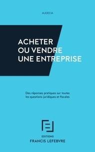 Acheter ou vendre une entreprise- Des réponses pratiques sur toutes les questions juridiques et fiscales -  Audecia pdf epub