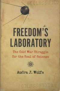 Audra J. Wolfe - Freedom's Laboratory - The Cold War Struggle for the Soul of Science.