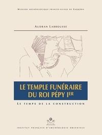 Audran Labrousse - Le temple funéraire du roi Pépy Ier - Le temps de la construction, 2 volumes : texte et dépliants.