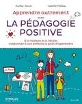 Audrey Akoun et Isabelle Pailleau - Apprendre autrement avec la pédagogie positive - A la maison et à l'école, (re)donnez à vos enfants le goût d'apprendre.