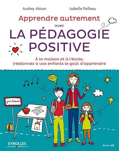 Apprendre autrement avec la pédagogie positive. A la maison et à l'école, (re)donnez à vos enfants le goût d'apprendre