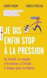 Audrey Akoun et Isabelle Pailleau - Je dis enfin stop à la pression - Au travail, en couple, à la maison, à l'école... 5 étapes pour se libérer.
