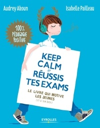 Audrey Akoun et Isabelle Pailleau - Keep calm et réussis tes exams - Le livre qui motive les jeunes (et le tien aussi).