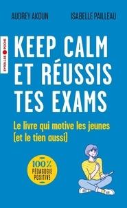 Audrey Akoun et Isabelle Pailleau - Keep calm et réussis tes exams ! - Le livre qui motive les jeunes (et le tien aussi).