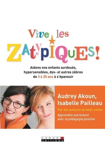 Vive les Zatypiques !. Aidons nos enfants surdoués, hypersensibles, dys- et autres zèbres de 3 à 20 ans à s'épanouir