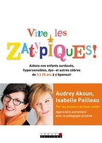 Audrey Akoun et Isabelle Pailleau - Vive les Zatypiques ! - Aidons nos enfants surdoués, hypersensibles, dys- et autres zèbres de 3 à 20 ans à s'épanouir.