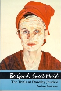 Audrey Andrews - Be Good, Sweet Maid - The Trials of Dorothy Joudrie.