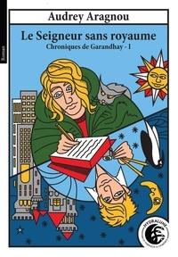 Audrey Aragnou - Chroniques de Garandhay 1 : Le Seigneur sans royaume, Chroniques de Garandhay, Tome 1 - Le Seigneur sans royaume, Chroniques de Garandhay, Tome 1.