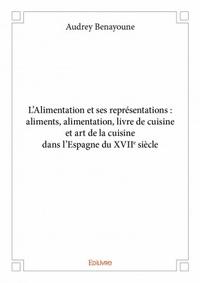 Audrey Benayoune - L'alimentation et ses représentations - Aliments, alimentation, livre de cuisine et art de la cuisine dans l'espagne du XVIIe siècle.