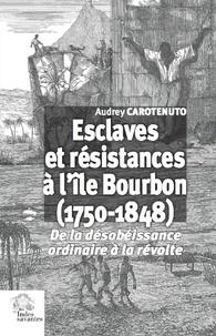 Audrey Carotenuto - Esclaves et résistances à l'île Bourbon (1750-1848) - De la désobéissance ordinaire à la révolte.