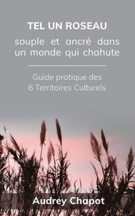 Audrey Chapot - Tel un roseau: Souple et ancré dans un monde qui chahute - Guide pratique des 6 Territoires Culturels.
