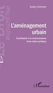 L'aménagement urbain- Contribution à la reconnaissance d'une notion juridique - Audrey Dameron |