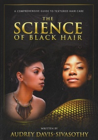 Audrey Davis-Sivasothy - The Science of Black Hair : A Comprehensive Guide to Textured Hair Care.
