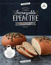Incroyable épeautre- 40 recettes pour se régaler de l'entrée au dessert - Audrey Doret | Showmesound.org