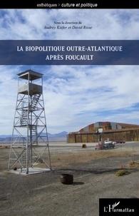 Audrey Kiéfer et David Risse - La biopolitique outre-atlantique apres Foucault.