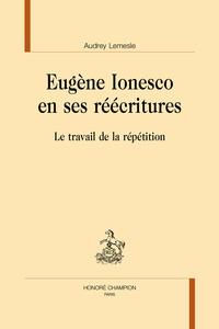 Audrey Lemesle - Eugene Ionesco en ses réécritures - Le travail de la répétition.