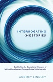 Audrey Lingley - Interrogating (Hi)stories - Establishing the Educational Relevance of Spiritual Development Through Critical Historiography.