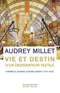 Audrey Millet - Vie et destin d'un dessinateur textile - D'après le Journal d'Henri Lebert (1794-1862).