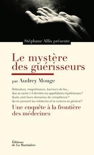 Audrey Mouge et Stéphane Allix - Le mystère des guérisseurs - Une enquête aux frontières des médecines.