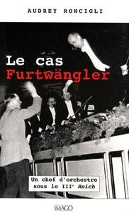 Audrey Roncigli - Le cas Furtwängler - Un chef d'orchestre sous le IIIe Reich.