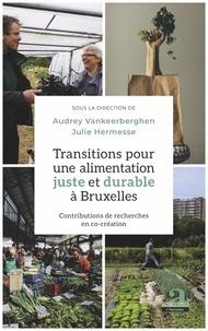 Audrey Vankeerberghen et Julie Hermesse - Transitions pour une alimentation juste et durable à Bruxelles - Contributions de recherches en co-création.