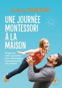 Audrey Zucchi - Une journée Montessori - Mettez en pratique la parentalité positive au quotidien !.