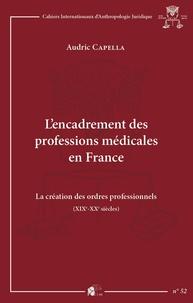 Audric Capella - L'encadrement des professions médicales en France - La création des ordres professionnels (XIXe-XXe siècles).