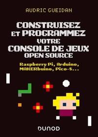 Audric Gueidan - Construisez et programmez votre console de jeux open source - Raspberry Pi, Arduino, MAKERbuino, Pico-8....