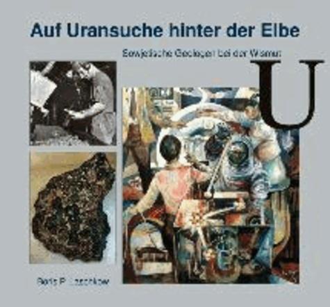 Auf Uransuche hinter der Elbe - Sowjetische Geologen bei der Wismut.